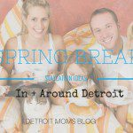 Spring Break Staycation :: 80 Things To Do In + Around Detroit