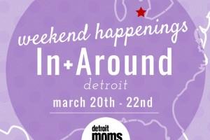Weekend Happenings{In+Around Detroit} march 20-22