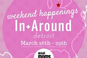 Weekend Happenings{In+Around Detroit} march 26-29