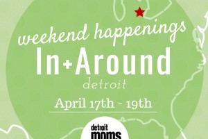 Weekend Happenings{In+Around Detroit} april 16-19