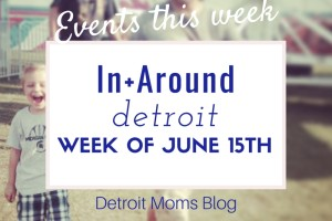 week of events June 15th 2015 Detroit Moms Blog