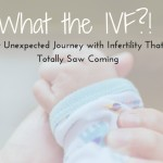 What the IVF? My Unexpected Journey with Infertility That I Totally Saw Coming