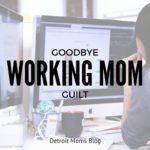 Goodbye Working Mom Guilt