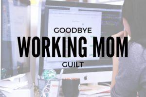 GoodbyeWorking MomGuilt
