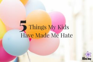 5-things-my-kids-have-made-me-hate
