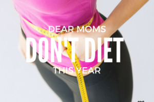 DEAR MOMS DON'T DIET THIS YEAR