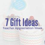 7 Gift Ideas for Teacher Appreciation Week