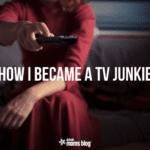 How I Became a TV Junkie