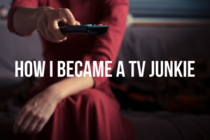 How I become a tv junkie