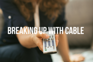 Breaking Up with Cable