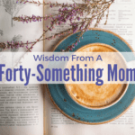 Wisdom From A Forty-Something Mom