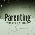 Parenting with Broken Pieces