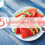 5 Watermelon Recipes to Celebrate Summer