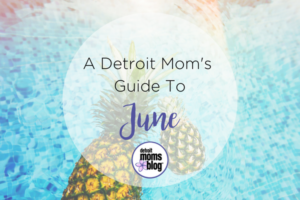 A Detroit Mom's Guide To June