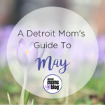 A Detroit Mom's Guide to {May}